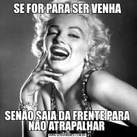 SE FOR PARA SER VENHASENÃO SAIA DA FRENTE PARA NÃO ATRAPALHAR
