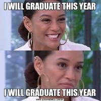 I WILL GRADUATE THIS YEARI WILL GRADUATE THIS YEAR
