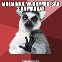 MOEMINHA, VÁ DORMIR  SÃO 3 DA MANHÃ !