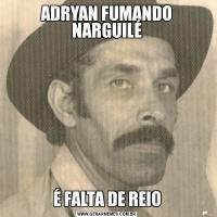 ADRYAN FUMANDO NARGUILÉÉ FALTA DE REIO