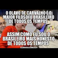O OLAVO DE CARVALHO É O MAIOR FILÓSOFO BRASILEIRO DE TODOS OS TEMPOS ASSIM COMO EU SOU O BRASILEIRO MAIS HONESTO DE TODOS OS TEMPOS
