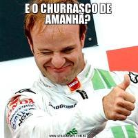 E O CHURRASCO DE AMANHÃ?