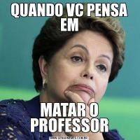 QUANDO VC PENSA EMMATAR O PROFESSOR