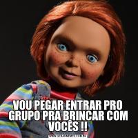 VOU PEGAR ENTRAR PRO GRUPO PRA BRINCAR COM VOCÊS !!