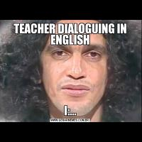 TEACHER DIALOGUING IN ENGLISH  I:...
