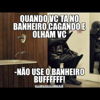 QUANDO VC TA NO BANHEIRO CAGANDO E OLHAM VC-NÃO USE O BANHEIRO BUFFFFFF!