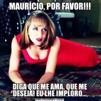 MAURÍCIO, POR FAVOR!!!DIGA QUE ME AMA, QUE ME DESEJA! EU LHE IMPLORO...