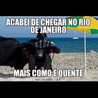 ACABEI DE CHEGAR NO RIO DE JANEIROMAIS COMO É QUENTE