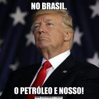 NO BRASIL,O PETRÓLEO E NOSSO!
