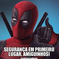 SEGURANÇA EM PRIMEIRO LUGAR, AMIGUINHOS!
