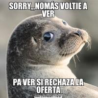 SORRY,,,NOMÁS VOLTIE A VERPA VER SI RECHAZA LA OFERTA