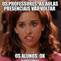 OS PROFESSORES: AS AULAS PRESENCIAIS VÃO VOLTAR OS ALUNOS: OK