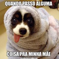 QUANDO PASSO ALGUMA COISA PRA MINHA MÃE