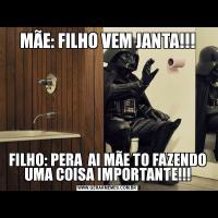MÃE: FILHO VEM JANTA!!!FILHO: PERA  AI MÃE TO FAZENDO UMA COISA IMPORTANTE!!!
