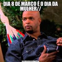 DIA 8 DE MARÇO É O DIA DA MULHER//