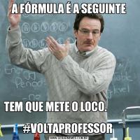 A FÓRMULA É A SEGUINTETEM QUE METE O LOCO.                                        #VOLTAPROFESSOR