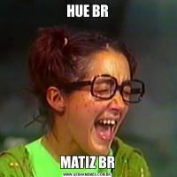 HUE BRMATIZ BR