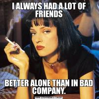 I ALWAYS HAD A LOT OF FRIENDSBETTER ALONE THAN IN BAD COMPANY.