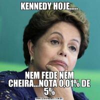 KENNEDY HOJE.....NEM FEDE NEM CHEIRA...NOTA 0,01% DE 5%