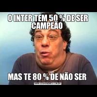 O INTER TEM 50 % DE SER CAMPEÃO MAS TE 80 % DE NÃO SER