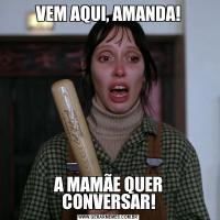 VEM AQUI, AMANDA!A MAMÃE QUER CONVERSAR!