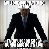 MULEQUE VOCE BATEU NO MENINOTA EXPULSODA SCOLA NUNCA MAS VOLTA AQUI