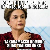 COMO DIZIA UM PEDREIRO JAPONÊS , JOSIANE E DEBORA TAKANAMASSA NOMURO SUAS TRAÍRAS KKKK