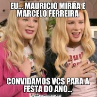 EU... MAURICIO MIRRA E MARCELO FERREIRACONVIDAMOS VCS PARA A FESTA DO ANO...