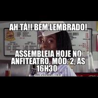 AH TÁ!! BEM LEMBRADO!ASSEMBLEIA HOJE NO ANFITEATRO, MÓD. 2, ÀS 16H30.