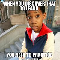 WHEN YOU DISCOVER THAT TO LEARN YOU NEED TO PRACTICE
