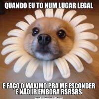 QUANDO EU TO NUM LUGAR LEGALE FAÇO O MAXIMO PRA ME ESCONDER E NÃO IR EMBORA RSRSRS