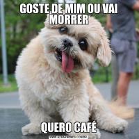 GOSTE DE MIM OU VAI MORRERQUERO CAFÉ