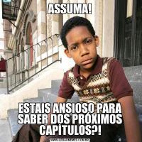 ASSUMA!ESTAIS ANSIOSO PARA SABER DOS PRÓXIMOS CAPÍTULOS?!
