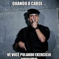 QUANDO A CAROL ...VÊ VOCÊ PULANDO EXERCÍCIO