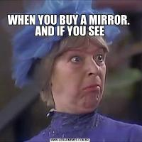 WHEN YOU BUY A MIRROR.  AND IF YOU SEE