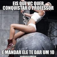 EIS QUE VC QUER CONQUISTAR O PROFESSORE MANDAR ELE TE DAR UM 10