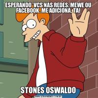 ESPERANDO  VCS NAS REDES: MEWE OU FACEBOOK. ME ADICIONA, TA!STONES OSWALDO
