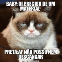 BABY:OI PRECISO DE UM MATERIAL PRETA:AF NÃO POSSO NEM DESCANSAR
