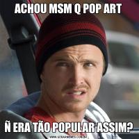 ACHOU MSM Q POP ARTÑ ERA TÃO POPULAR ASSIM?
