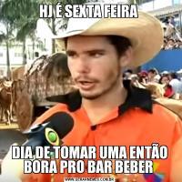 HJ É SEXTA FEIRA DIA DE TOMAR UMA ENTÃO BORA PRO BAR BEBER