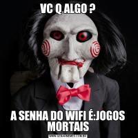VC Q ALGO ?A SENHA DO WIFI É:JOGOS MORTAIS