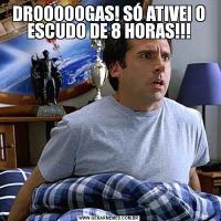 DROOOOOGAS! SÓ ATIVEI O ESCUDO DE 8 HORAS!!!