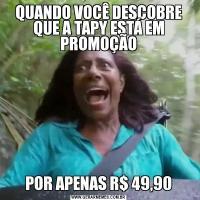 QUANDO VOCÊ DESCOBRE QUE A TAPY ESTÁ EM PROMOÇÃOPOR APENAS R$ 49,90