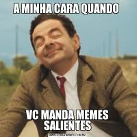 A MINHA CARA QUANDO VC MANDA MEMES SALIENTES