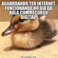 AGUARDANDO TER INTERNET FUNCIONANDO NO DIA DA AULA COM RECURSO DIGITAL.