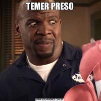 TEMER PRESO