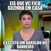 EIS QUE VC FICA SOZINHA EM CASAE ESCUTA UM BARULHO NO BANHEIRO
