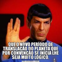 QUE O NOVO PERÍODO DE TRANSLAÇÃO DO PLANETA QUE POR CONVENÇÃO SE INICIA LHE SEJA MUITO LÓGICO.