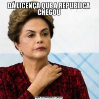 DÁ LICENÇA QUE A REPUBLICA CHEGOU
