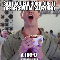 SABE AQUELA HORA QUE TE OFERECEM UM CAFEZINHOA 100•C